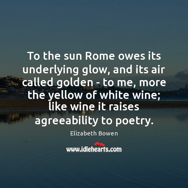 To the sun Rome owes its underlying glow, and its air called Elizabeth Bowen Picture Quote