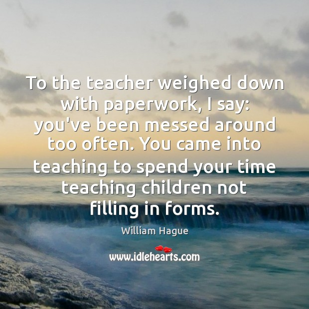 To the teacher weighed down with paperwork, I say: you've been messed Image