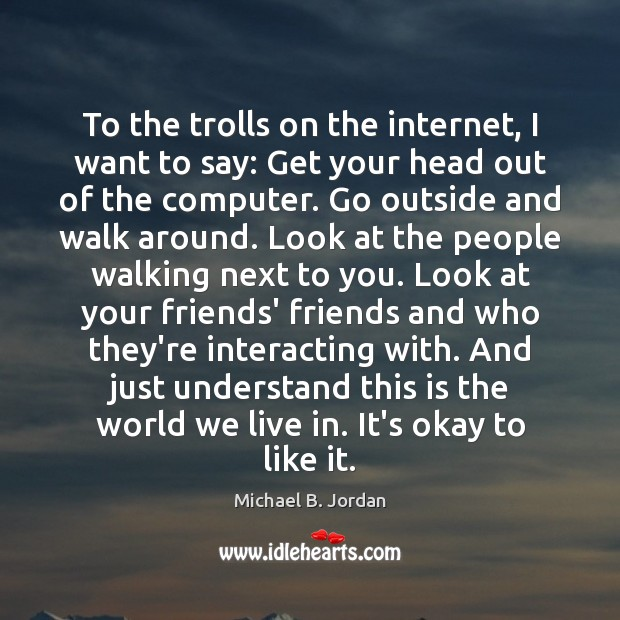 To the trolls on the internet, I want to say: Get your Image