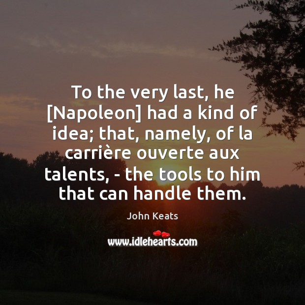 To the very last, he [Napoleon] had a kind of idea; that, John Keats Picture Quote