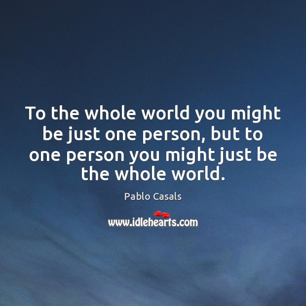 To the whole world you might be just one person, but to Image