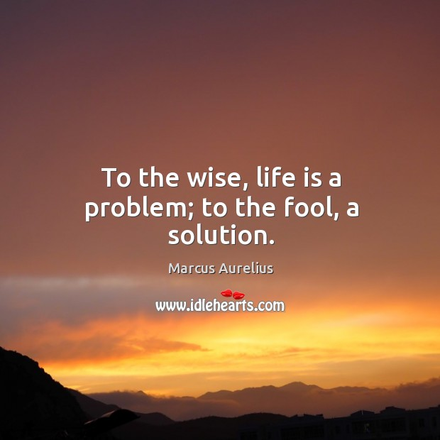 To the wise, life is a problem; to the fool, a solution. Image