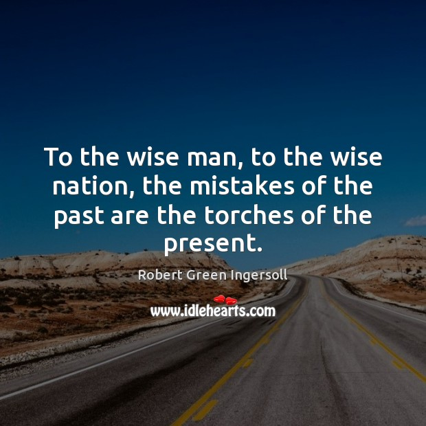 To the wise man, to the wise nation, the mistakes of the Robert Green Ingersoll Picture Quote