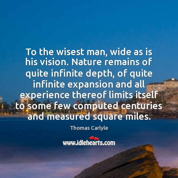 To the wisest man, wide as is his vision. Nature remains of Thomas Carlyle Picture Quote
