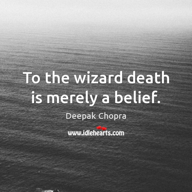 To the wizard death is merely a belief. Death Quotes Image