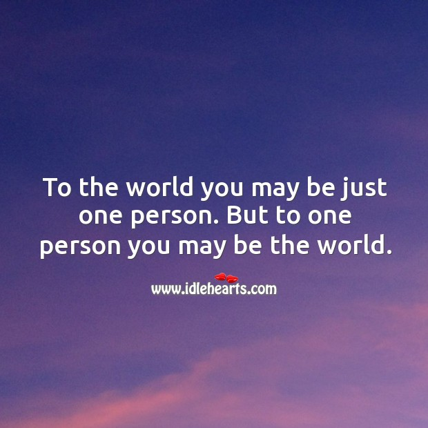To the world you may be just one person. But to one person you may be the world. Image
