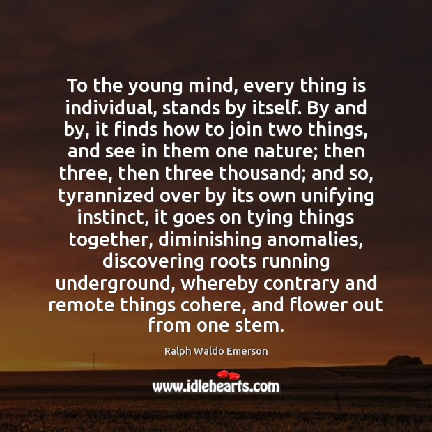 To the young mind, every thing is individual, stands by itself. By Flowers Quotes Image