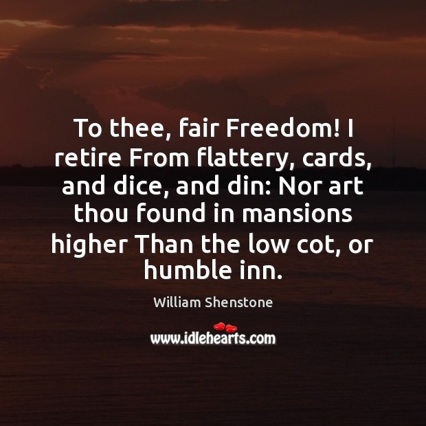 To thee, fair Freedom! I retire From flattery, cards, and dice, and William Shenstone Picture Quote