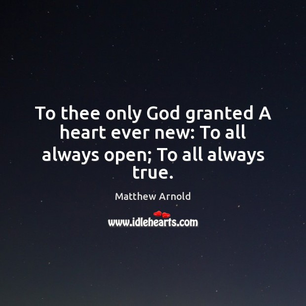 To thee only God granted A heart ever new: To all always open; To all always true. Image