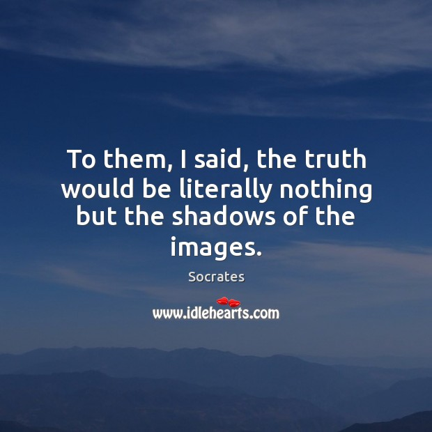 To them, I said, the truth would be literally nothing but the shadows of the images. Image