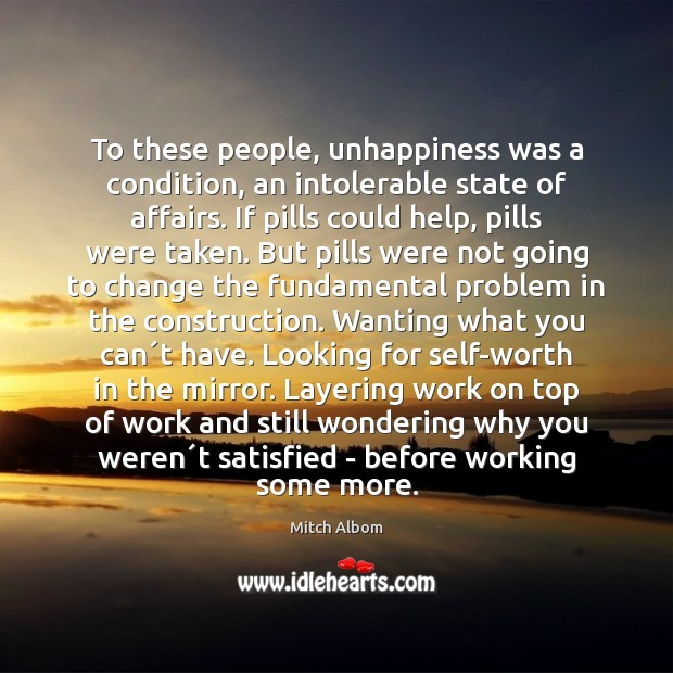 To these people, unhappiness was a condition, an intolerable state of affairs. Mitch Albom Picture Quote