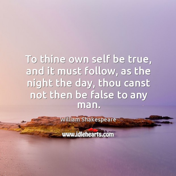 Image, To thine own self be true, and it must follow, as the night the day, thou canst not then be false to any man.