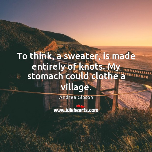 Image, To think, a sweater, is made entirely of knots. My stomach could clothe a village.