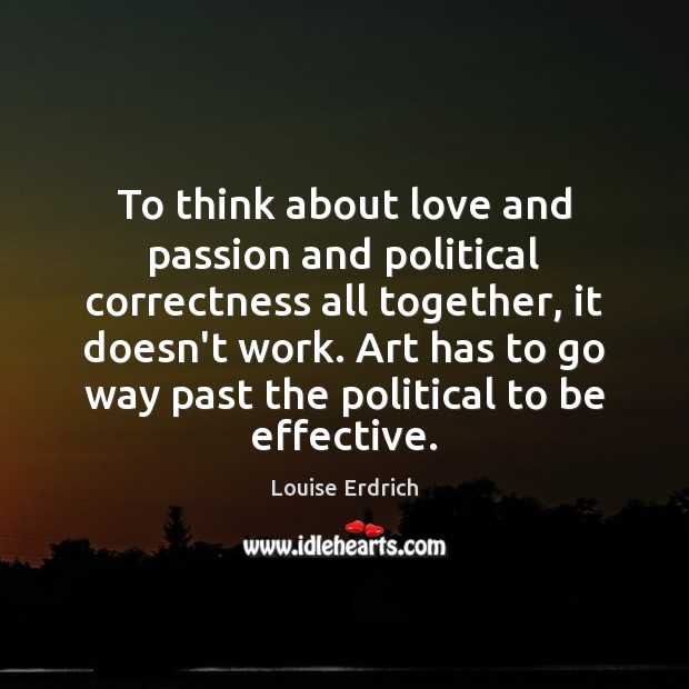 To think about love and passion and political correctness all together, it Louise Erdrich Picture Quote