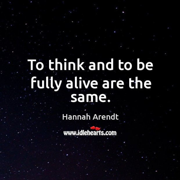 To think and to be fully alive are the same. Image