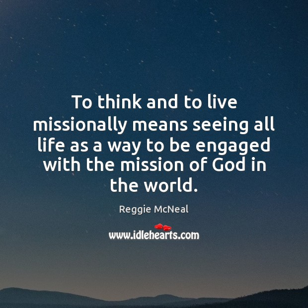 To think and to live missionally means seeing all life as a Image