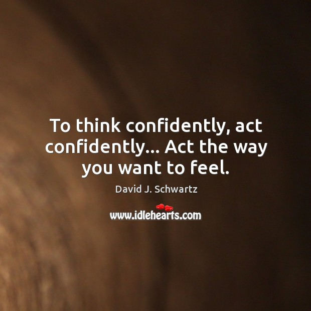 To think confidently, act confidently… Act the way you want to feel. David J. Schwartz Picture Quote
