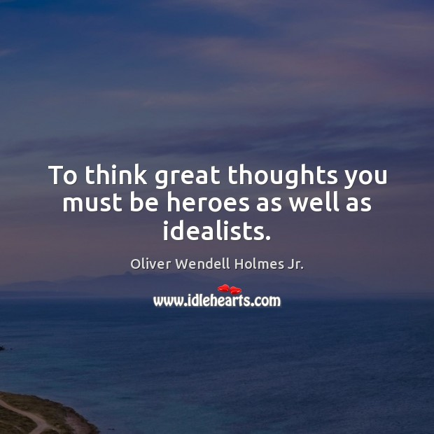 To think great thoughts you must be heroes as well as idealists. Oliver Wendell Holmes Jr. Picture Quote