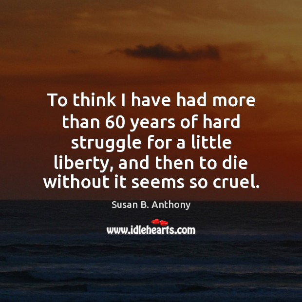 Image, To think I have had more than 60 years of hard struggle for