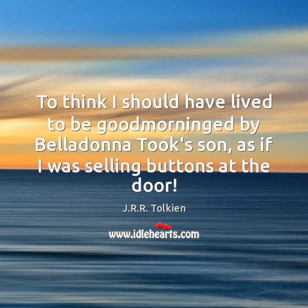 To think I should have lived to be goodmorninged by Belladonna Took's Image