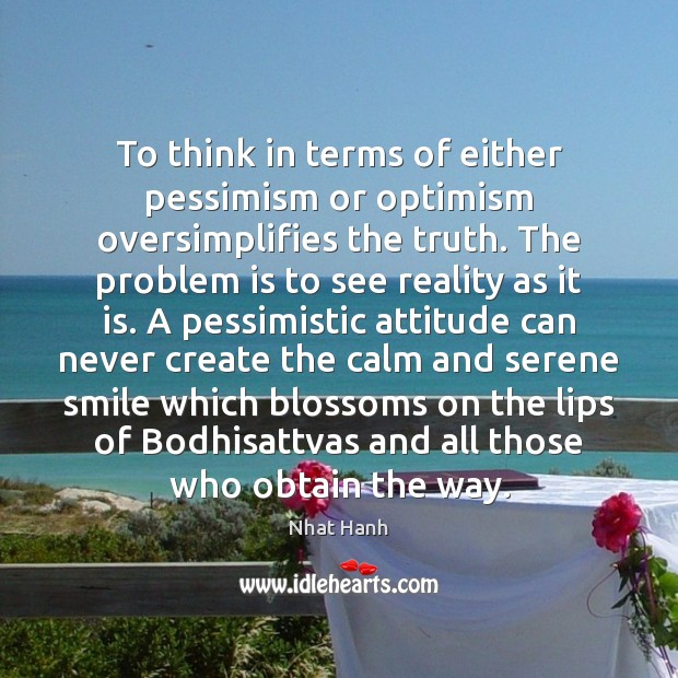 To think in terms of either pessimism or optimism oversimplifies the truth. Nhat Hanh Picture Quote