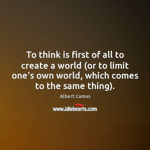 To think is first of all to create a world (or to Albert Camus Picture Quote