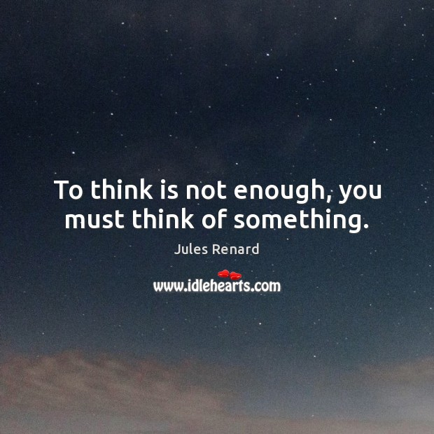 To think is not enough, you must think of something. Jules Renard Picture Quote