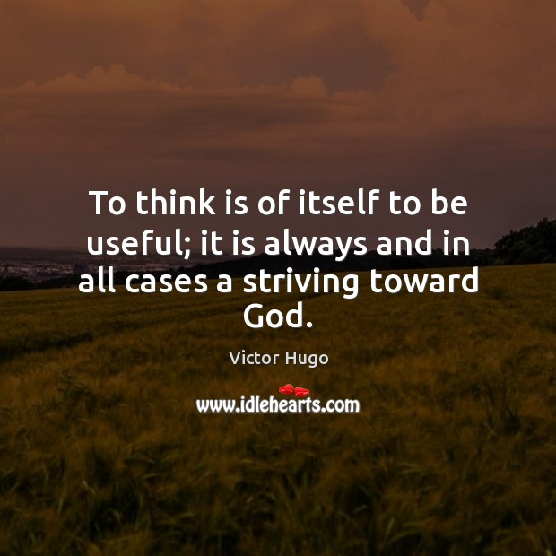 To think is of itself to be useful; it is always and in all cases a striving toward God. Image