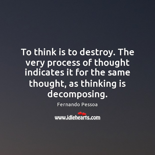 To think is to destroy. The very process of thought indicates it Fernando Pessoa Picture Quote