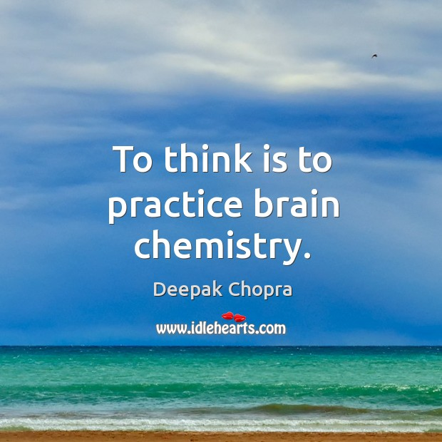 To think is to practice brain chemistry. Image