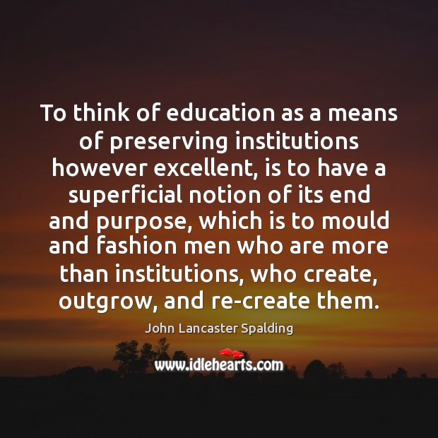 To think of education as a means of preserving institutions however excellent, John Lancaster Spalding Picture Quote