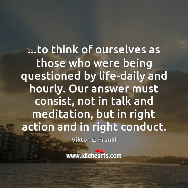 …to think of ourselves as those who were being questioned by life-daily Viktor E. Frankl Picture Quote
