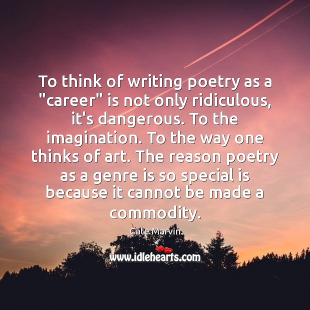 """To think of writing poetry as a """"career"""" is not only ridiculous, Cate Marvin Picture Quote"""