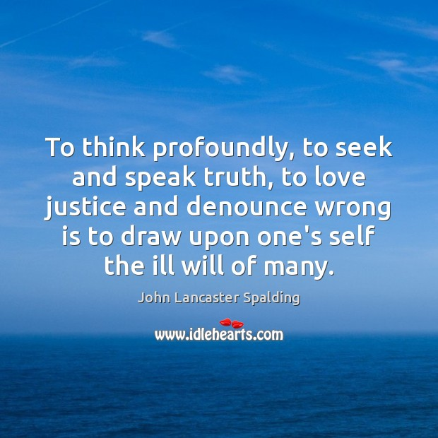 To think profoundly, to seek and speak truth, to love justice and John Lancaster Spalding Picture Quote