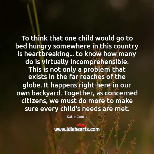 To think that one child would go to bed hungry somewhere in Katie Couric Picture Quote