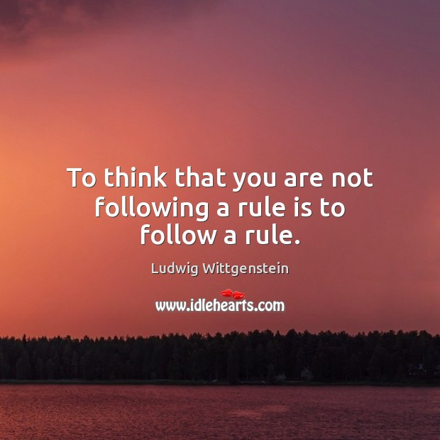 To think that you are not following a rule is to follow a rule. Image