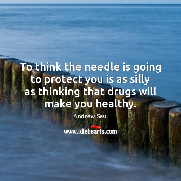 Image, To think the needle is going to protect you is as silly