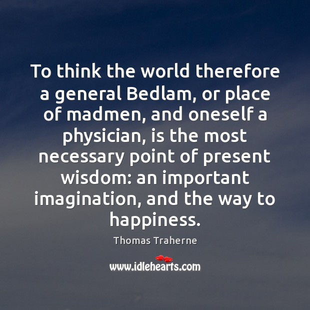 To think the world therefore a general Bedlam, or place of madmen, Image