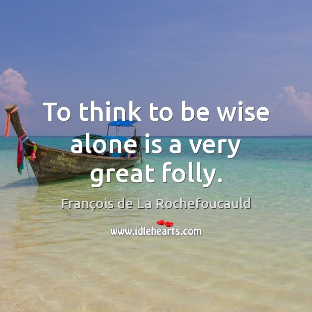 Image, To think to be wise alone is a very great folly.