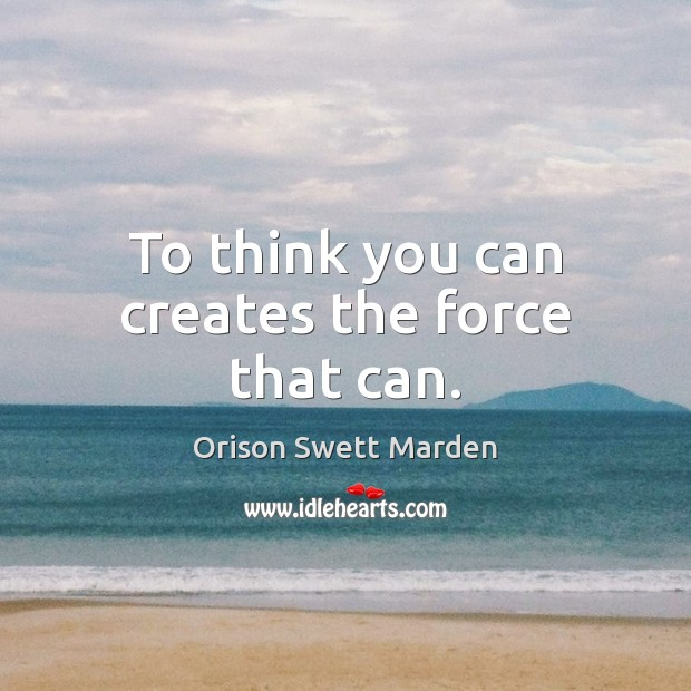 To think you can creates the force that can. Orison Swett Marden Picture Quote