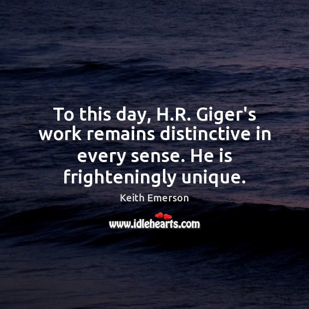 Keith Emerson Picture Quote image saying: To this day, H.R. Giger's work remains distinctive in every sense.