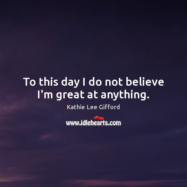 To this day I do not believe I'm great at anything. Kathie Lee Gifford Picture Quote