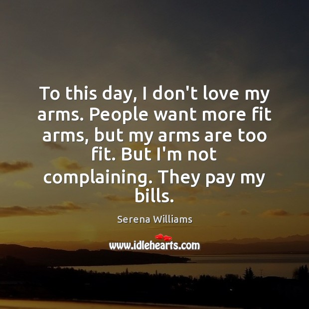 To this day, I don't love my arms. People want more fit Serena Williams Picture Quote