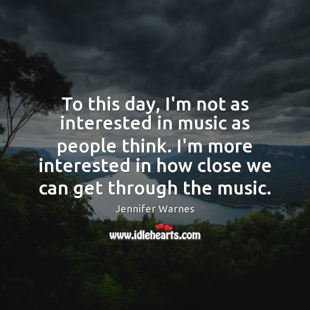 To this day, I'm not as interested in music as people think. Image