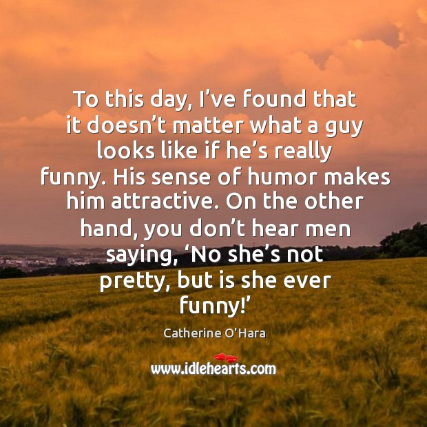 To this day, I've found that it doesn't matter what a guy looks like if he's really funny. Catherine O'Hara Picture Quote