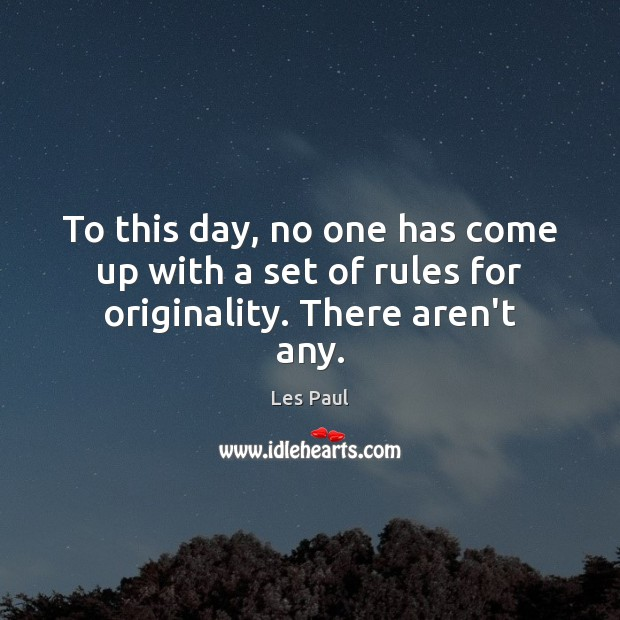 To this day, no one has come up with a set of rules for originality. There aren't any. Les Paul Picture Quote