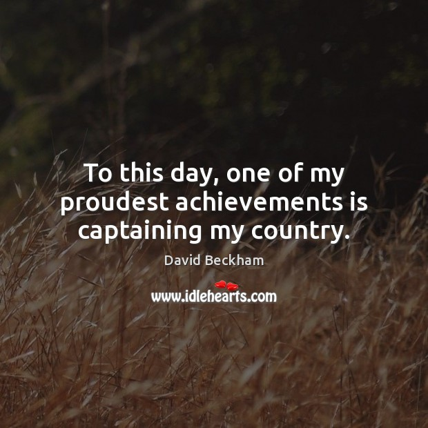 To this day, one of my proudest achievements is captaining my country. David Beckham Picture Quote