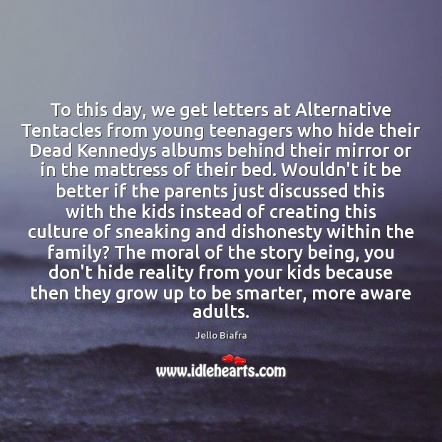 To this day, we get letters at Alternative Tentacles from young teenagers Jello Biafra Picture Quote