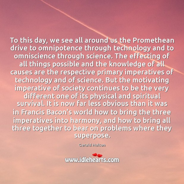 To this day, we see all around us the Promethean drive to Gerald Holton Picture Quote