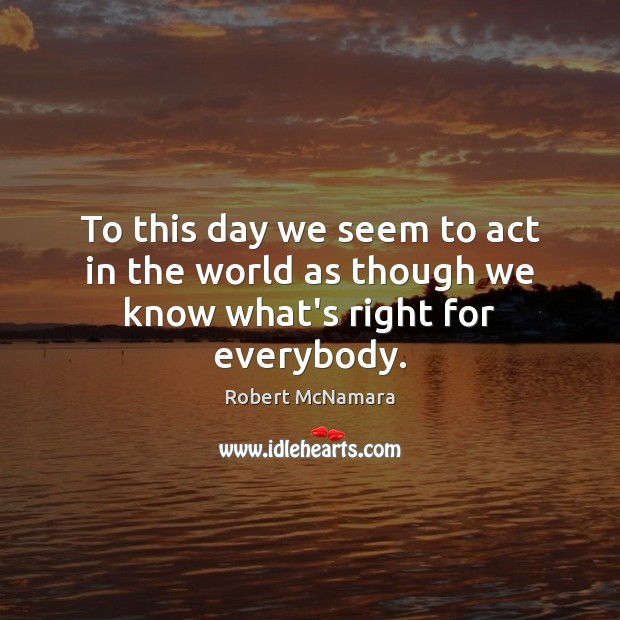 To this day we seem to act in the world as though we know what's right for everybody. Robert McNamara Picture Quote